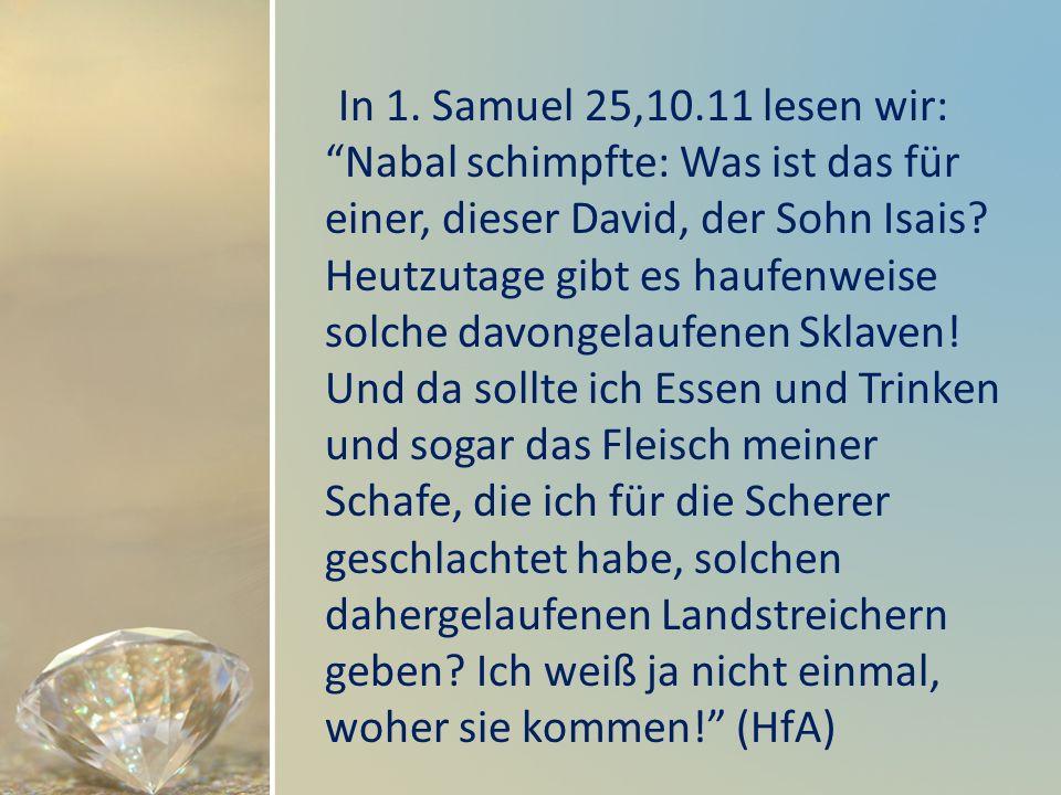 In 1. Samuel 25,10.11 lesen wir: Nabal schimpfte: Was ist das für einer, dieser David, der Sohn Isais Heutzutage gibt es haufenweise solche davongelaufenen Sklaven! Und da sollte ich Essen und Trinken und sogar das Fleisch meiner Schafe, die ich für die Scherer geschlachtet habe, solchen dahergelaufenen Landstreichern geben Ich weiß ja nicht einmal, woher sie kommen! (HfA)