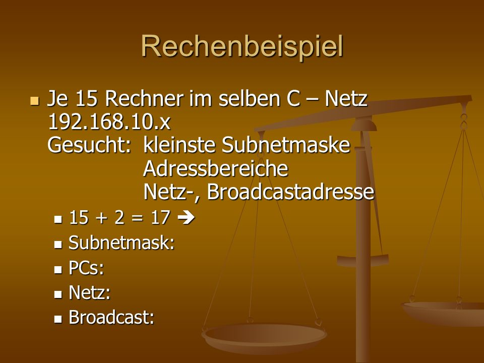 Rechenbeispiel Je 15 Rechner im selben C – Netz 192.168.10.x Gesucht: kleinste Subnetmaske Adressbereiche Netz-, Broadcastadresse.