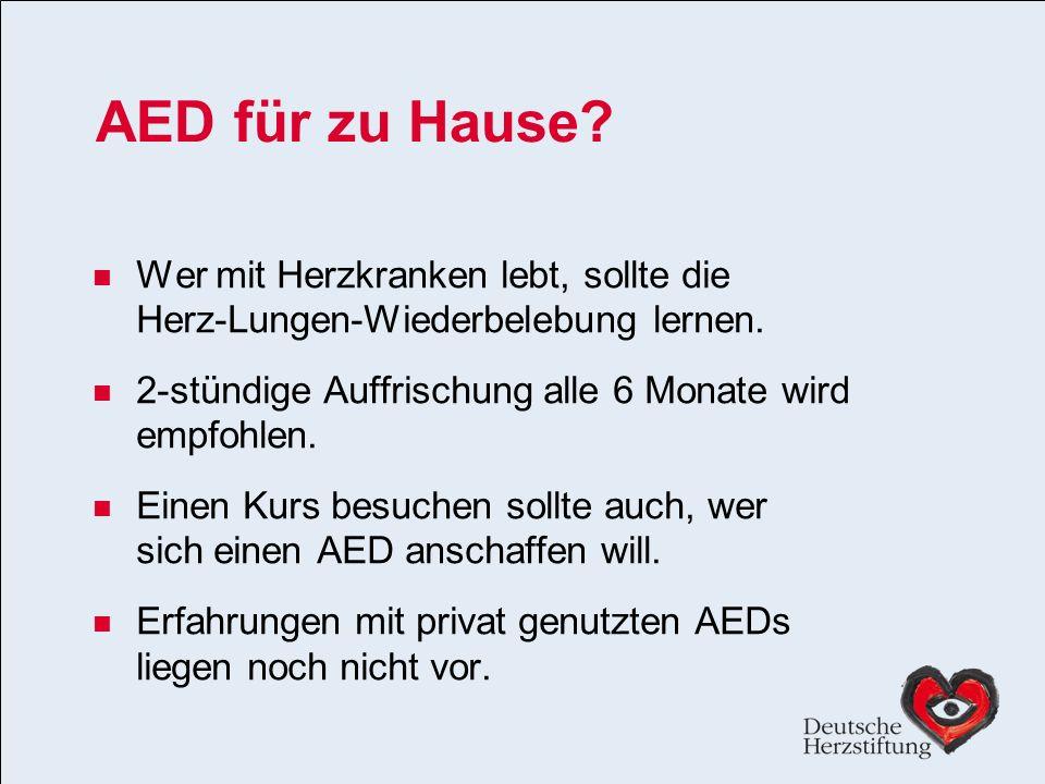 AED für zu Hause Wer mit Herzkranken lebt, sollte die Herz-Lungen-Wiederbelebung lernen. 2-stündige Auffrischung alle 6 Monate wird empfohlen.