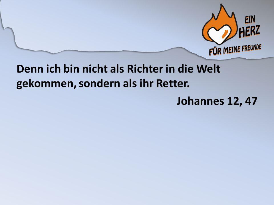 Denn ich bin nicht als Richter in die Welt gekommen, sondern als ihr Retter. Johannes 12, 47