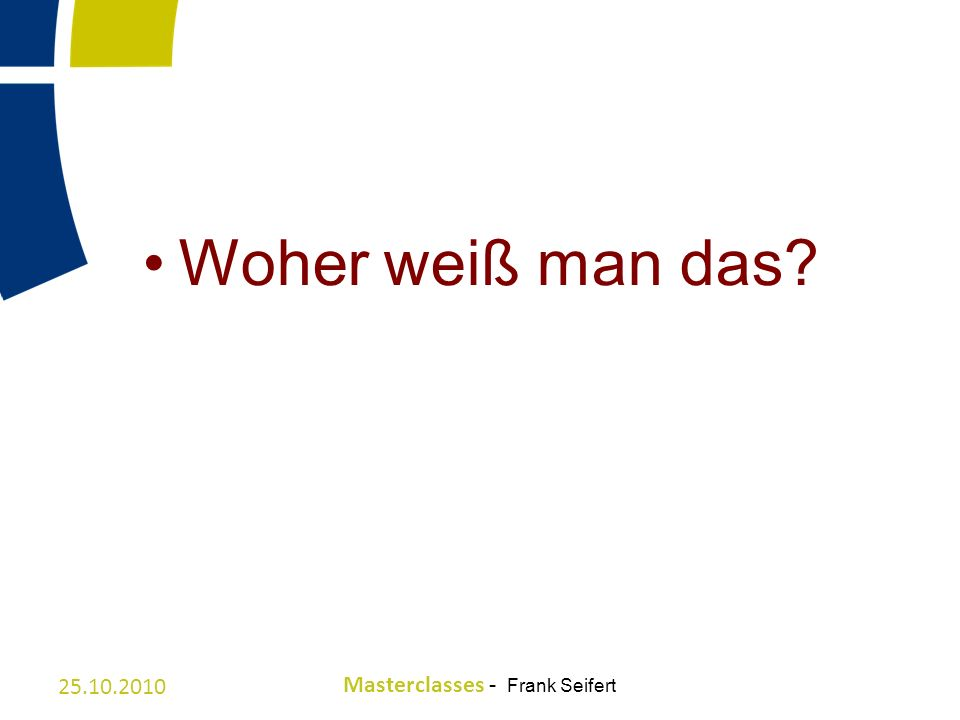 Woher weiß man das 25.10.2010 Masterclasses - Frank Seifert