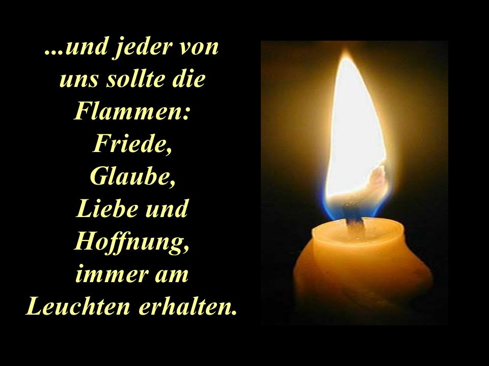 ...und jeder von uns sollte die Flammen: immer am Leuchten erhalten.