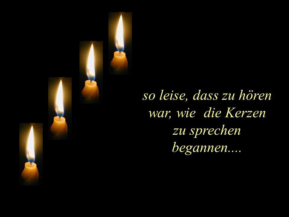 so leise, dass zu hören war, wie die Kerzen zu sprechen begannen....