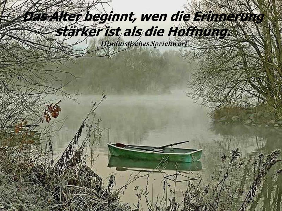 Das Alter beginnt, wen die Erinnerung stärker ist als die Hoffnung.