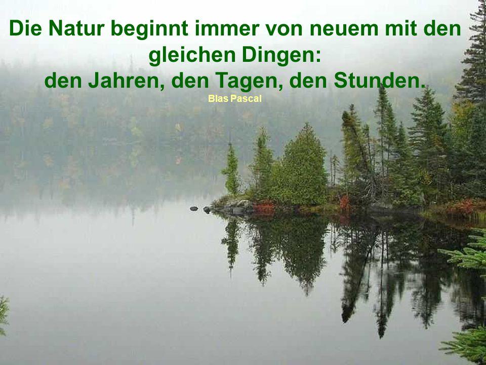 Die Natur beginnt immer von neuem mit den gleichen Dingen: den Jahren, den Tagen, den Stunden.