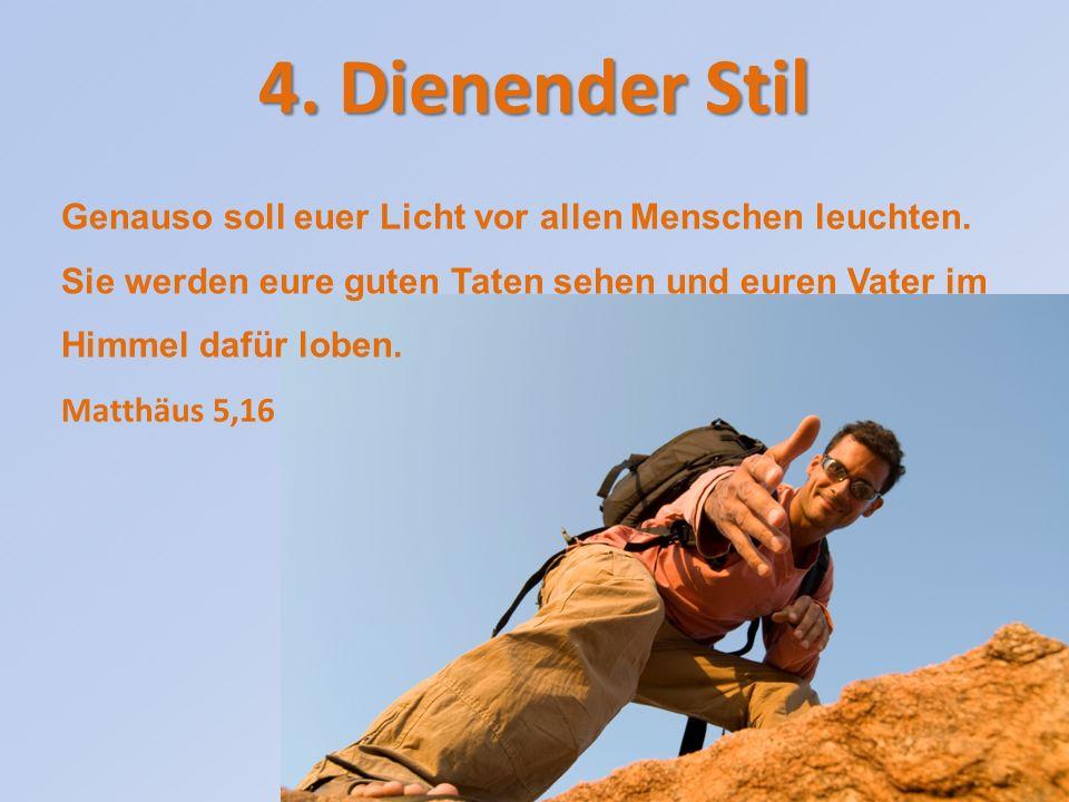 4. Dienender Stil Genauso soll euer Licht vor allen Menschen leuchten. Sie werden eure guten Taten sehen und euren Vater im Himmel dafür loben.