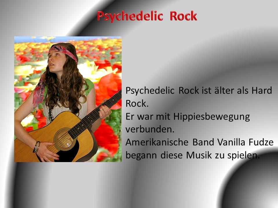 Psychedelic Rock Psychedelic Rock ist älter als Hard Rock.