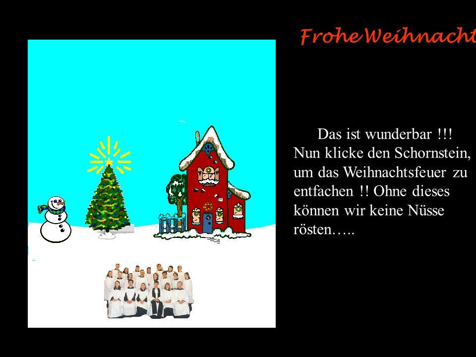 Frohe Weihnachten ! Das ist wunderbar !!! Nun klicke den Schornstein,