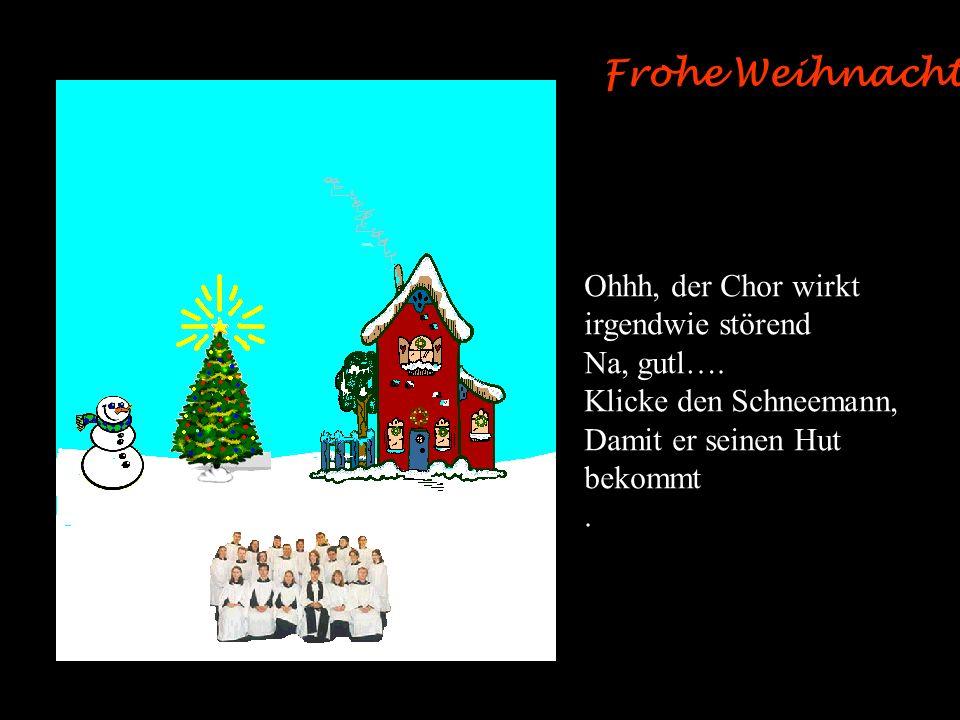 Frohe Weihnachten ! Ohhh, der Chor wirkt irgendwie störend Na, gutl….