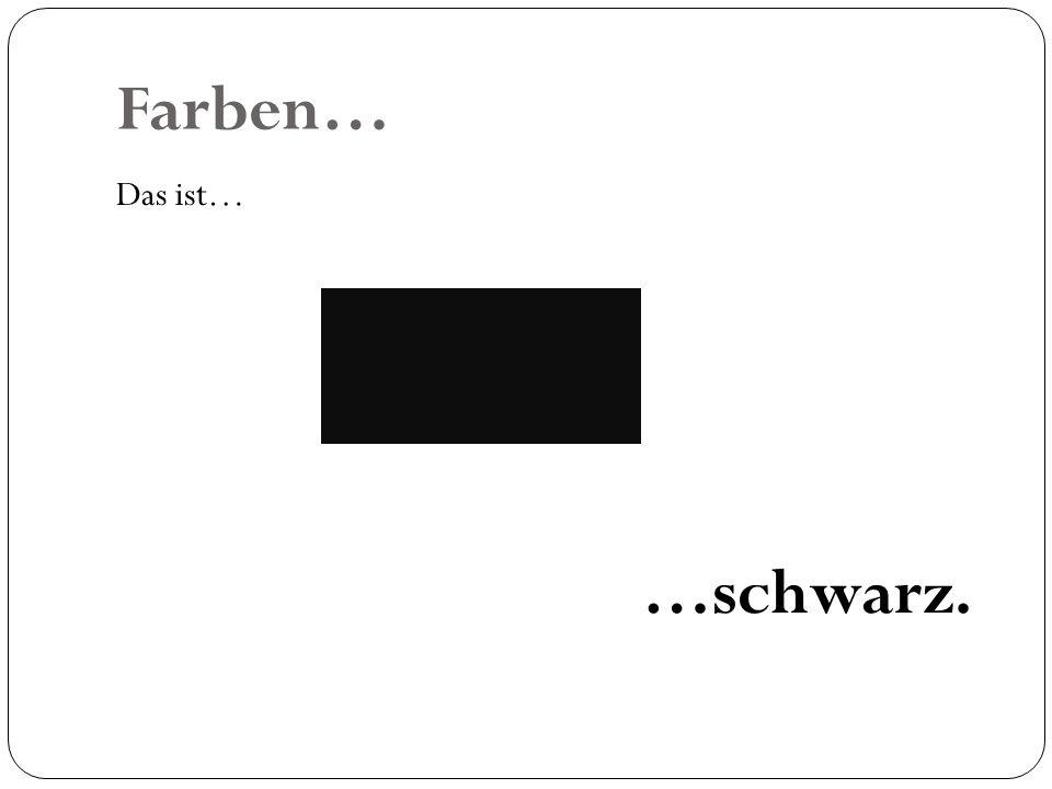 Farben… Das ist… …schwarz.