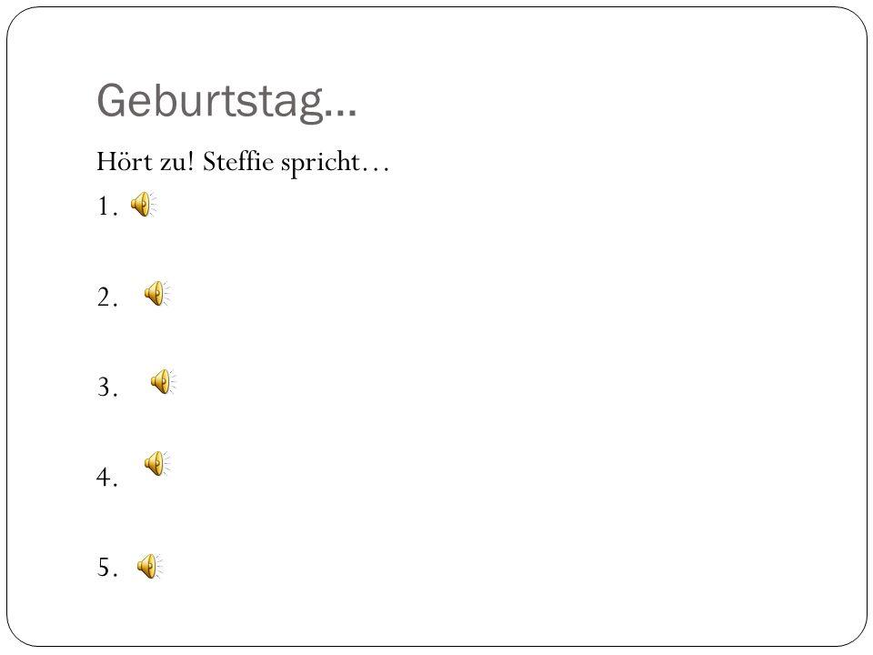 Geburtstag… Hört zu! Steffie spricht… 1. 2. 3. 4. 5.