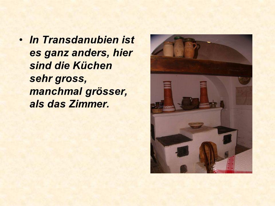 In Transdanubien ist es ganz anders, hier sind die Küchen sehr gross, manchmal grösser, als das Zimmer.
