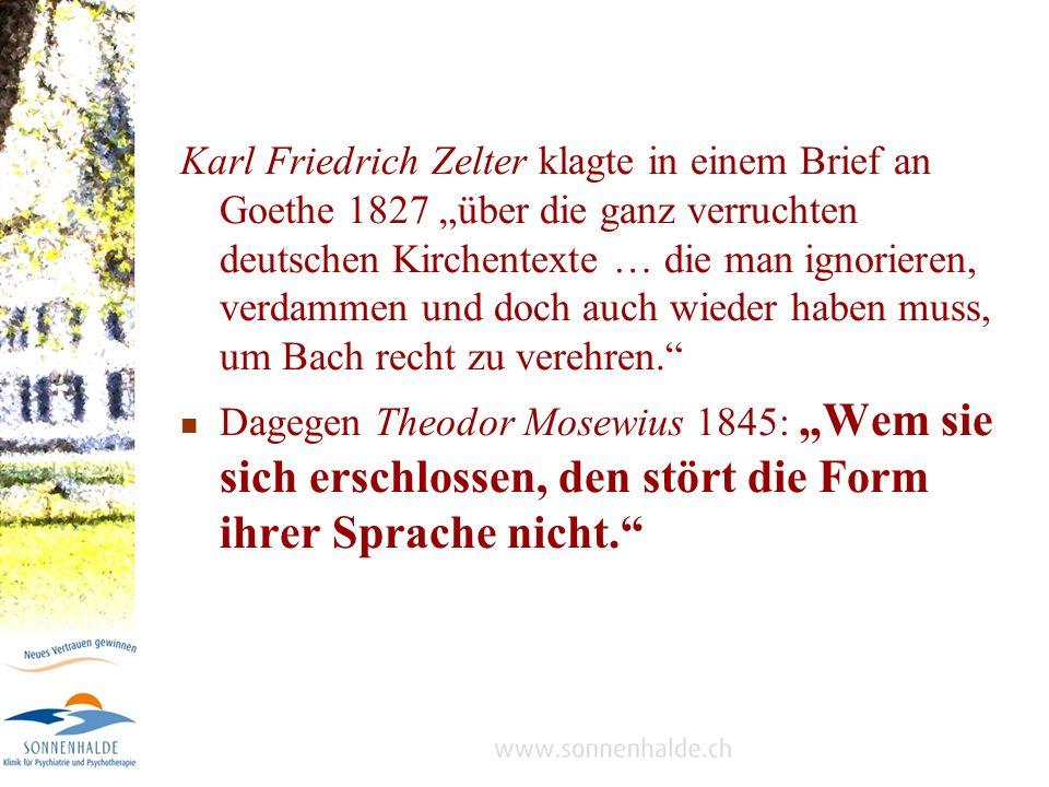 """Karl Friedrich Zelter klagte in einem Brief an Goethe 1827 """"über die ganz verruchten deutschen Kirchentexte … die man ignorieren, verdammen und doch auch wieder haben muss, um Bach recht zu verehren."""