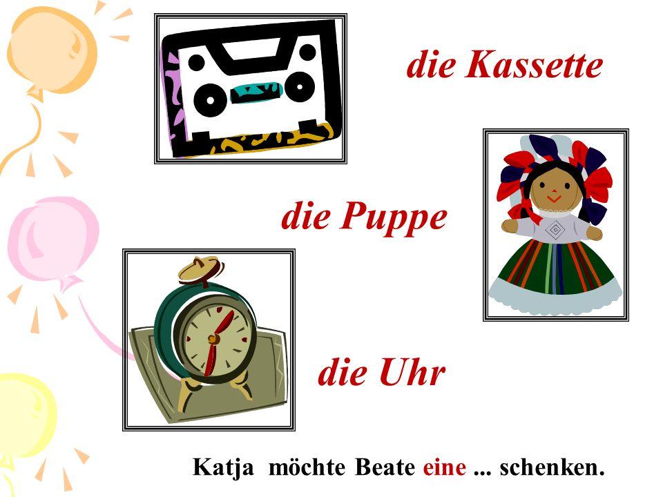 die Kassette die Puppe die Uhr Katja möchte Beate eine ... schenken.