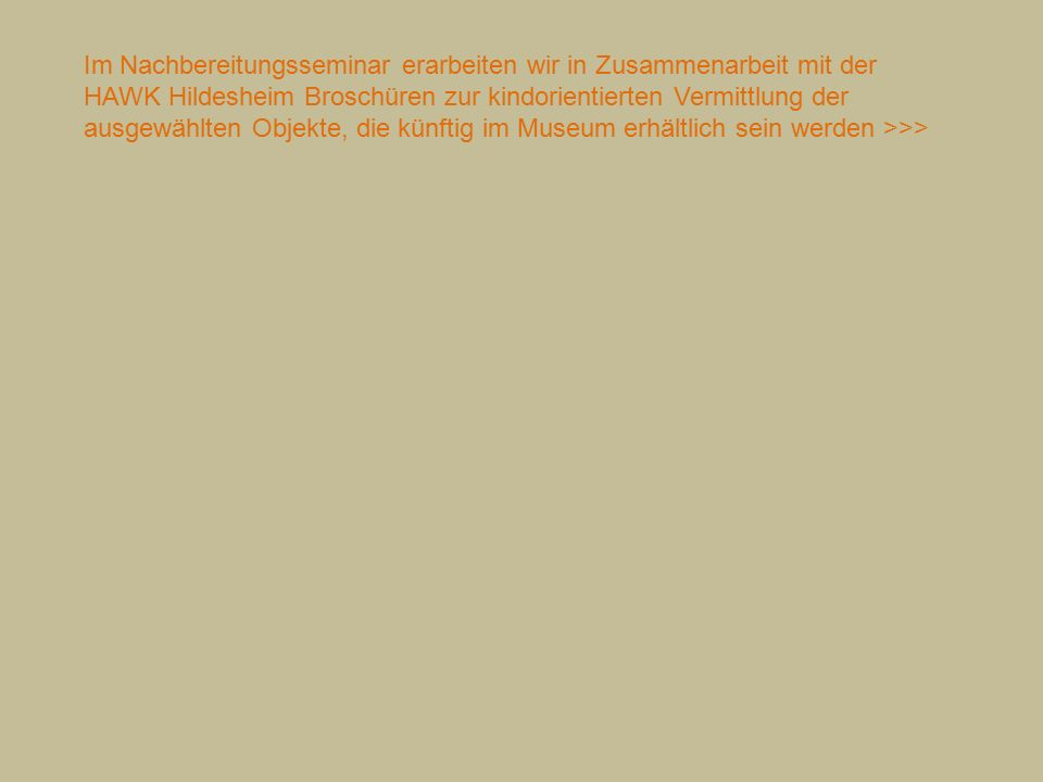 Im Nachbereitungsseminar erarbeiten wir in Zusammenarbeit mit der HAWK Hildesheim Broschüren zur kindorientierten Vermittlung der ausgewählten Objekte, die künftig im Museum erhältlich sein werden >>>