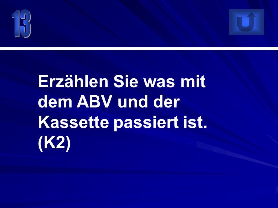 Erzählen Sie was mit dem ABV und der Kassette passiert ist. (K2)