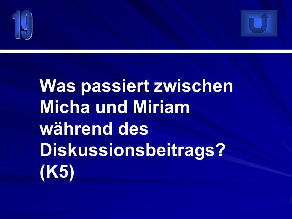19 Was passiert zwischen Micha und Miriam während des Diskussionsbeitrags (K5)