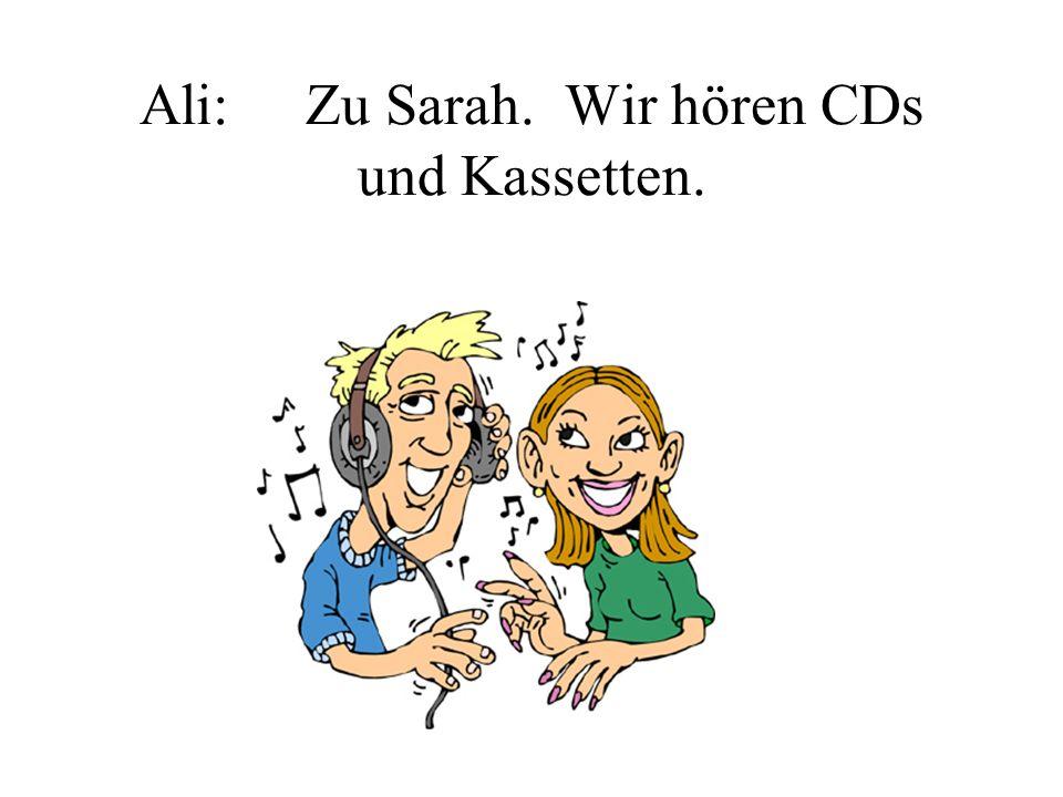 Ali: Zu Sarah. Wir hören CDs und Kassetten.
