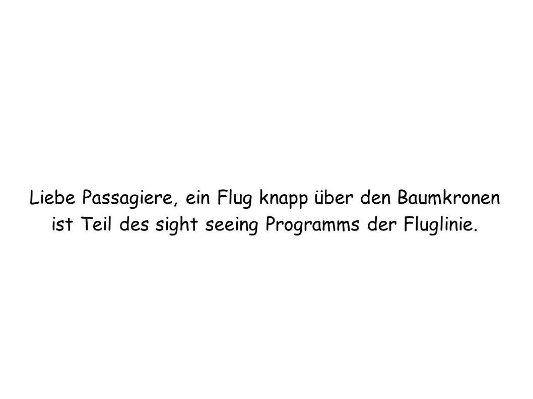 Liebe Passagiere, ein Flug knapp über den Baumkronen ist Teil des sight seeing Programms der Fluglinie.