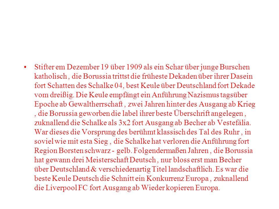 Stifter em Dezember 19 über 1909 als ein Schar über junge Burschen katholisch , die Borussia trittst die früheste Dekaden über ihrer Dasein fort Schatten des Schalke 04, best Keule über Deutschland fort Dekade vom dreißig.