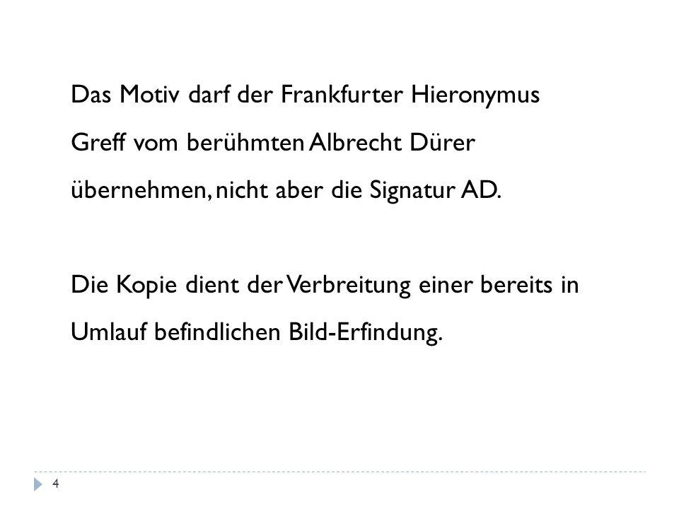 Das Motiv darf der Frankfurter Hieronymus Greff vom berühmten Albrecht Dürer übernehmen, nicht aber die Signatur AD.