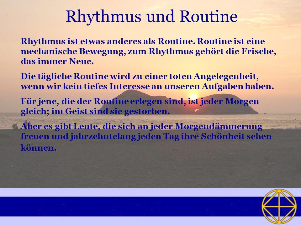 Rhythmus und Routine Rhythmus ist etwas anderes als Routine. Routine ist eine mechanische Bewegung, zum Rhythmus gehört die Frische, das immer Neue.