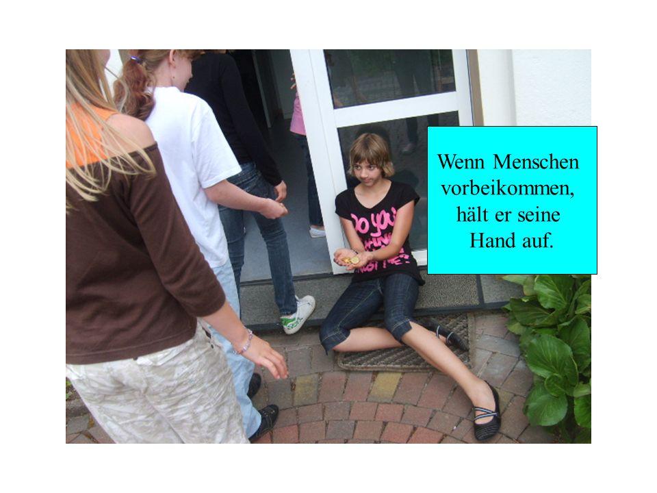 Wenn Menschen vorbeikommen, hält er seine Hand auf.