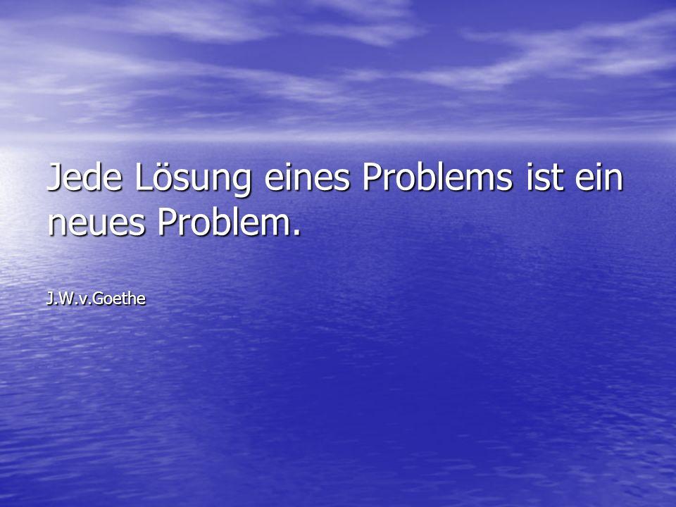Jede Lösung eines Problems ist ein neues Problem. J.W.v.Goethe