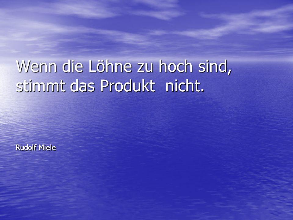 Wenn die Löhne zu hoch sind, stimmt das Produkt nicht. Rudolf Miele