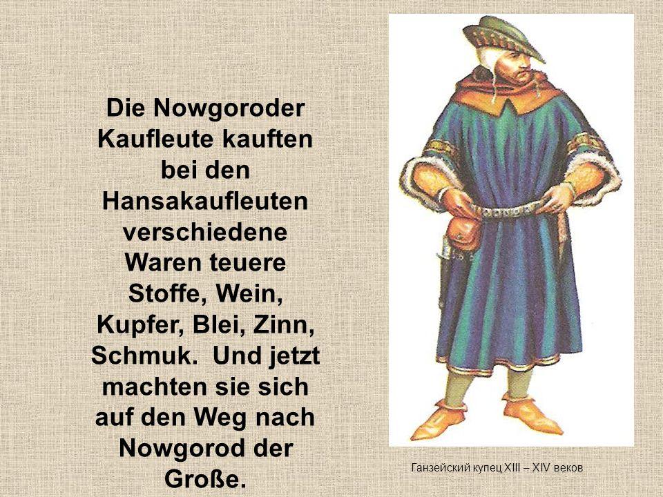 Die Nowgoroder Kaufleute kauften bei den Hansakaufleuten verschiedene Waren teuere Stoffe, Wein, Kupfer, Blei, Zinn, Schmuk. Und jetzt machten sie sich auf den Weg nach Nowgorod der Große.