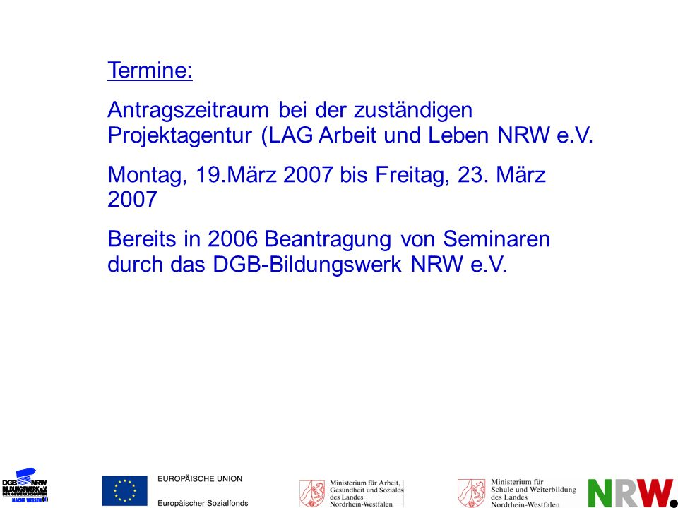 Termine: Antragszeitraum bei der zuständigen Projektagentur (LAG Arbeit und Leben NRW e.V. Montag, 19.März 2007 bis Freitag, 23. März 2007.