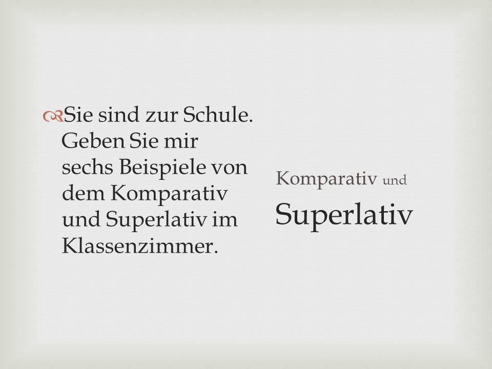 Sie sind zur Schule. Geben Sie mir sechs Beispiele von dem Komparativ und Superlativ im Klassenzimmer.