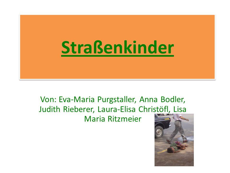 Straßenkinder Von: Eva-Maria Purgstaller, Anna Bodler, Judith Rieberer, Laura-Elisa Christöfl, Lisa Maria Ritzmeier.