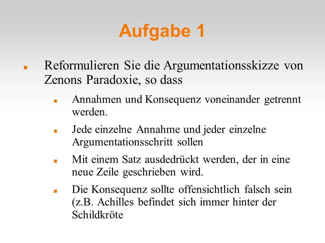 Aufgabe 1 Reformulieren Sie die Argumentationsskizze von Zenons Paradoxie, so dass. Annahmen und Konsequenz voneinander getrennt werden.