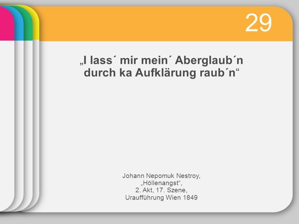 "29 ""I lass´ mir mein´ Aberglaub´n durch ka Aufklärung raub´n"