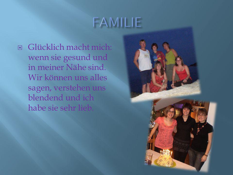 FAMILIE Glücklich macht mich: wenn sie gesund und in meiner Nähe sind.