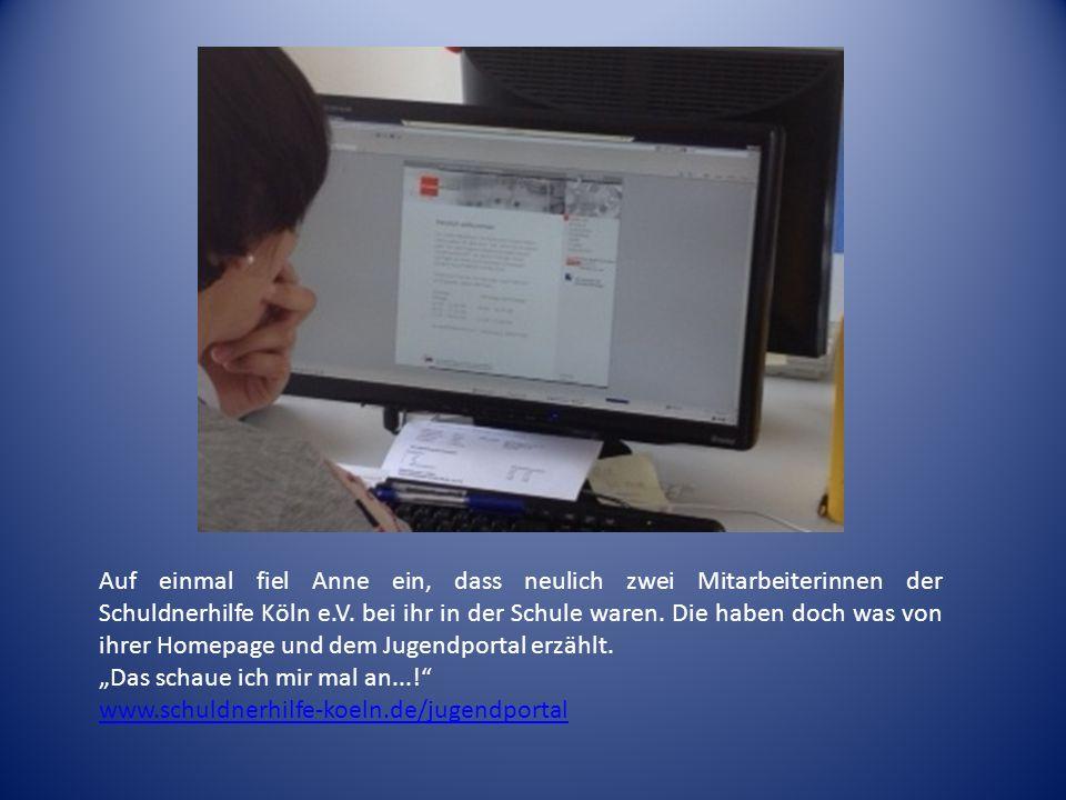 Auf einmal fiel Anne ein, dass neulich zwei Mitarbeiterinnen der Schuldnerhilfe Köln e.V. bei ihr in der Schule waren. Die haben doch was von ihrer Homepage und dem Jugendportal erzählt.