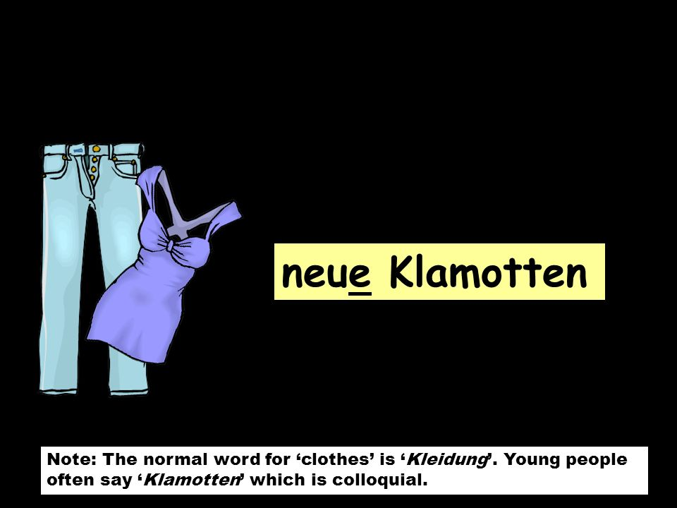 neue Klamotten Note: The normal word for 'clothes' is 'Kleidung'.