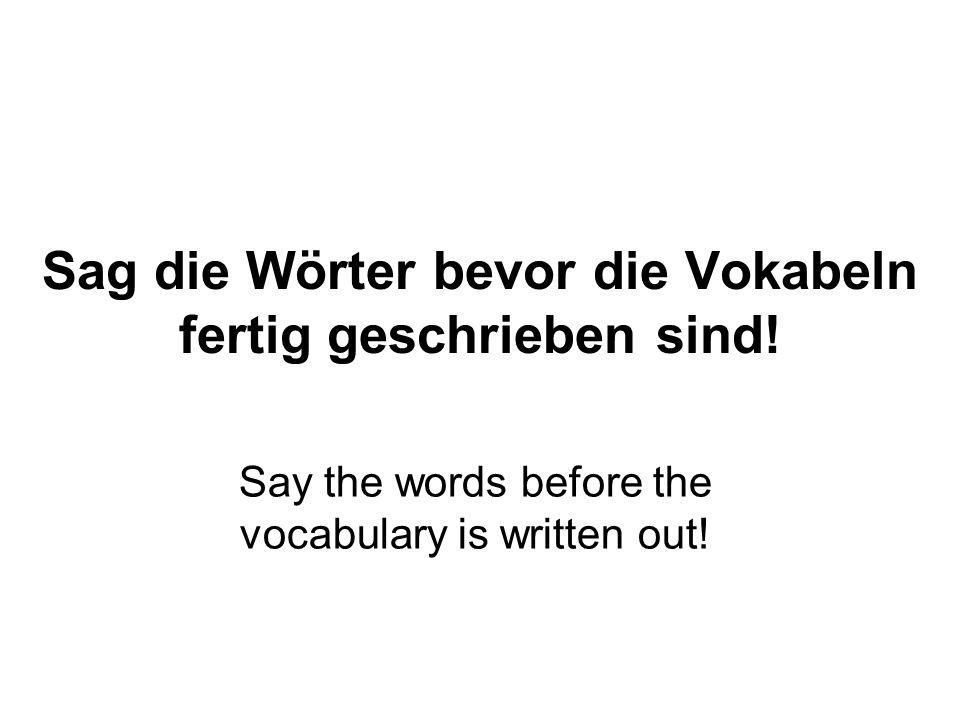 Sag die Wörter bevor die Vokabeln fertig geschrieben sind!