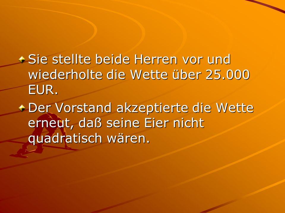 Sie stellte beide Herren vor und wiederholte die Wette über 25.000 EUR.