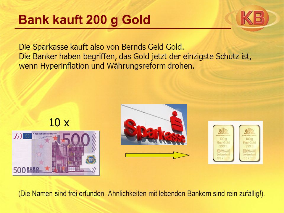 Bank kauft 200 g GoldDie Sparkasse kauft also von Bernds Geld Gold.