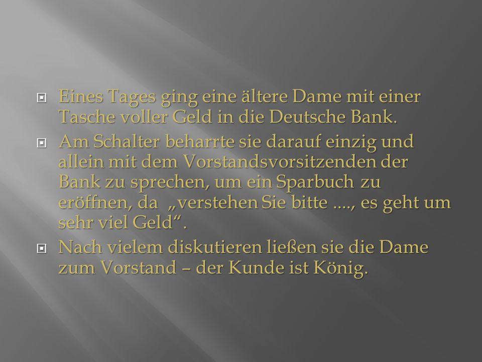 Eines Tages ging eine ältere Dame mit einer Tasche voller Geld in die Deutsche Bank.