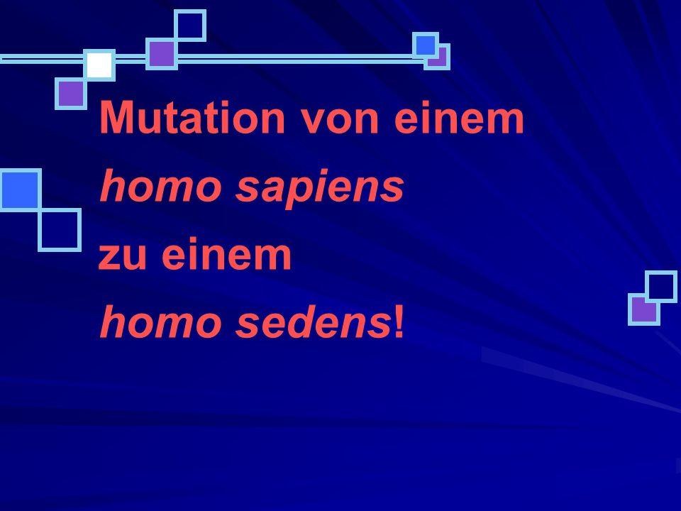 Mutation von einem homo sapiens zu einem homo sedens!