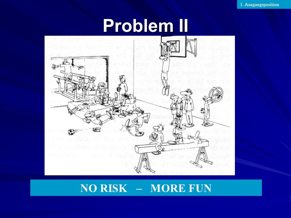 1. Ausgangsposition Problem II NO RISK – MORE FUN