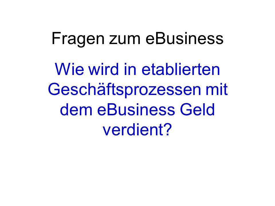 Fragen zum eBusiness Wie wird in etablierten Geschäftsprozessen mit dem eBusiness Geld verdient