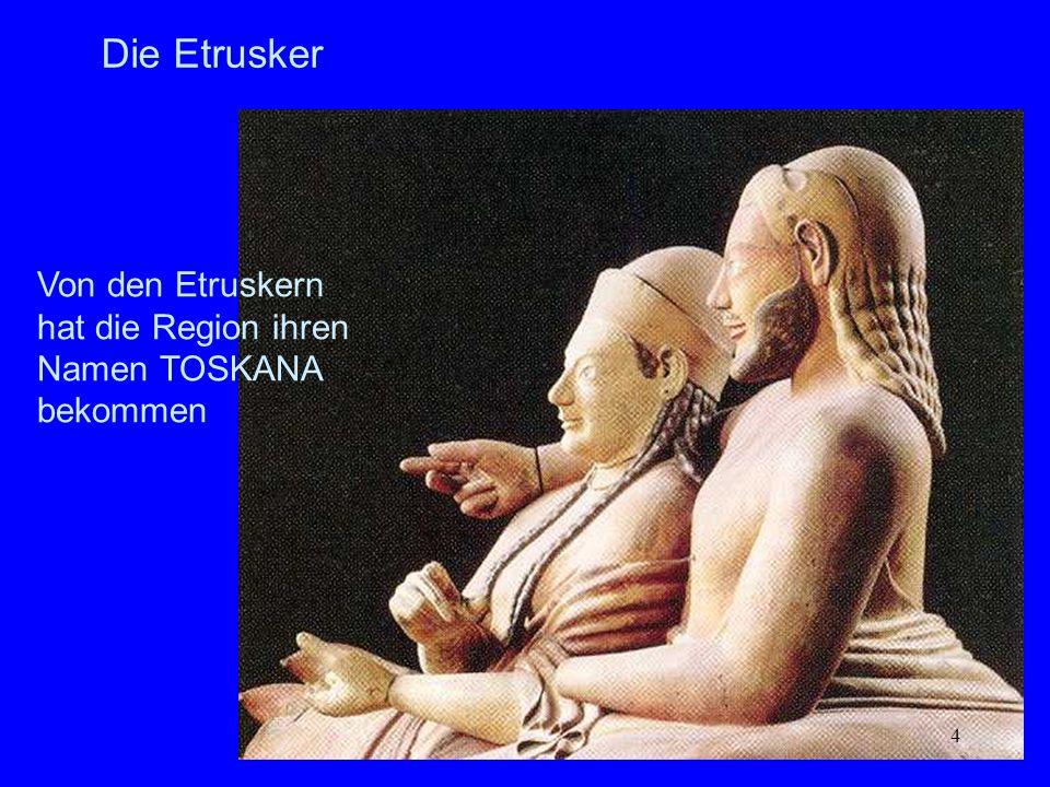 Die Etrusker Von den Etruskern hat die Region ihren Namen TOSKANA bekommen.