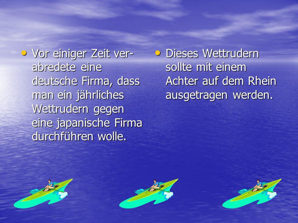 Vor einiger Zeit ver- abredete eine deutsche Firma, dass man ein jährliches Wettrudern gegen eine japanische Firma durchführen wolle.