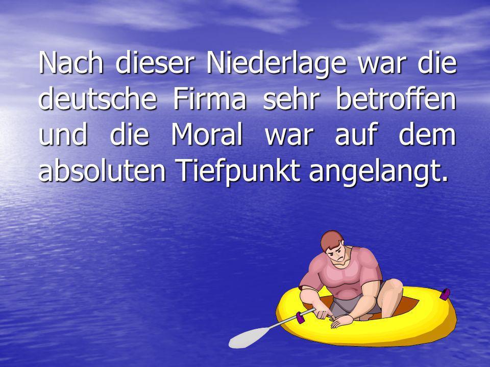 Nach dieser Niederlage war die deutsche Firma sehr betroffen und die Moral war auf dem absoluten Tiefpunkt angelangt.