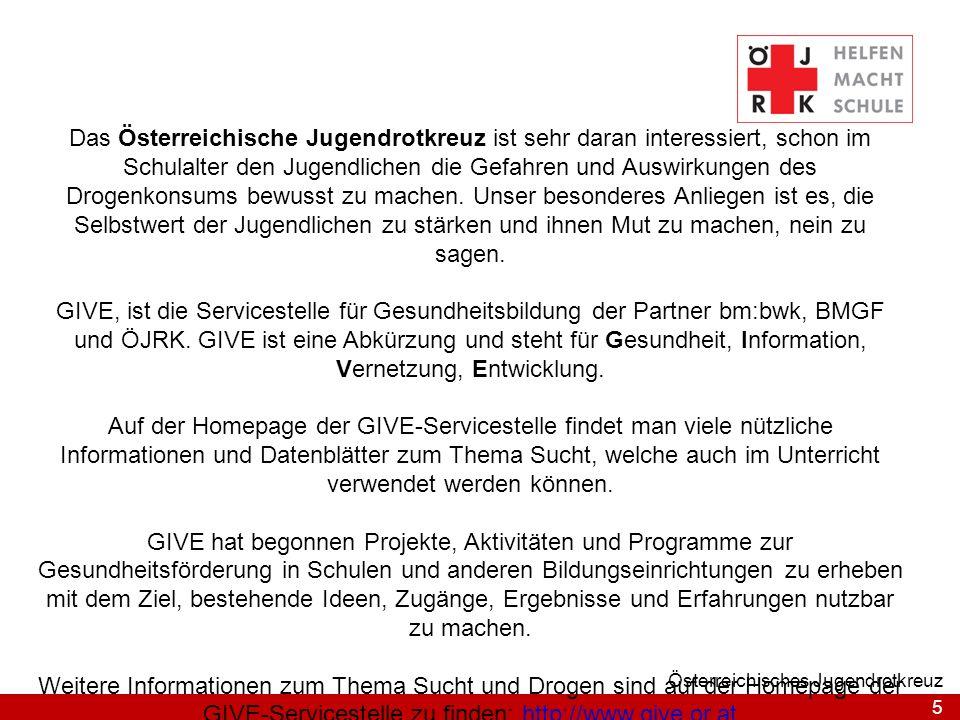 Das Österreichische Jugendrotkreuz ist sehr daran interessiert, schon im Schulalter den Jugendlichen die Gefahren und Auswirkungen des Drogenkonsums bewusst zu machen. Unser besonderes Anliegen ist es, die Selbstwert der Jugendlichen zu stärken und ihnen Mut zu machen, nein zu sagen.