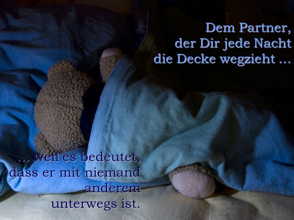 Dem Partner, der Dir jede Nacht die Decke wegzieht ...
